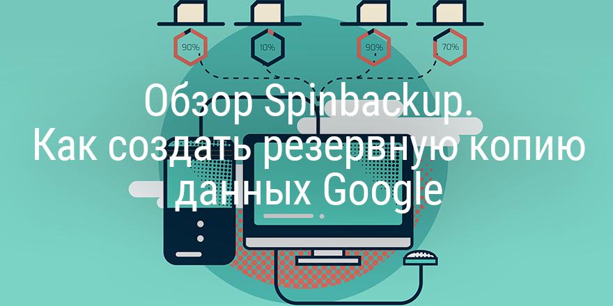 Обзор Spinbackup. Как создать резервную копию данных Google