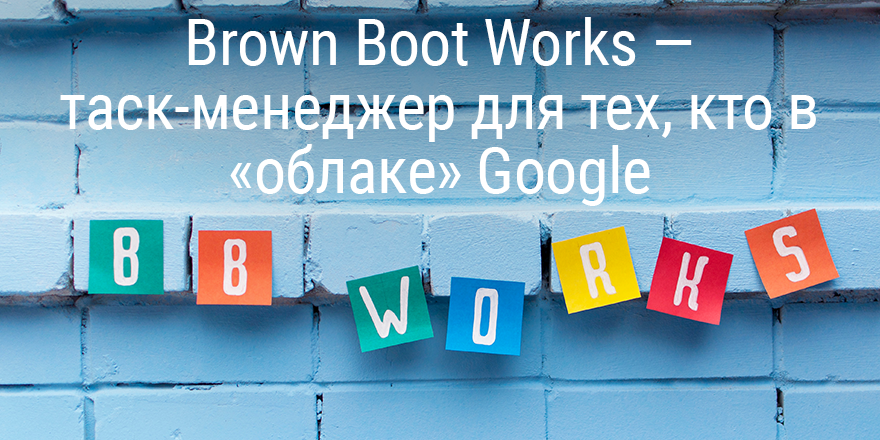 Brown Boot Works — таск-менеджер для тех, кто в «облаке» Google